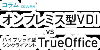 シンクライアントの比較:オンプレミス型VDI vs TrueOffice