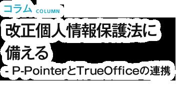 改正個人情報保護法に備える - P-PointerとTrueOfficeの連携